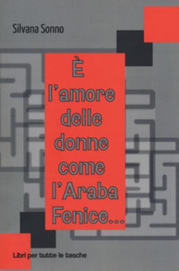 E l'amore delle donne come l'araba fenice... - Silvana Sonno  