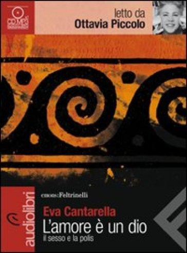 L'amore è un dio. Il sesso e la polis letto da Ottavia Piccolo. Audiolibro. CD Audio Formato MP3 - Eva Cantarella |