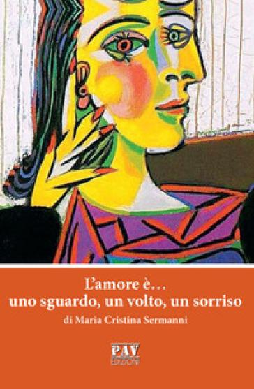 L'amore è... uno sguardo, un volto, un sorriso - Maria Cristina Sermanni |