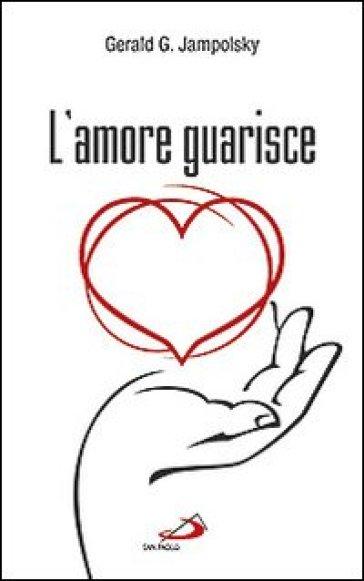 L'amore guarisce. I dodici principi della guarigione attitudinale - Gerald G. Jampolsky |