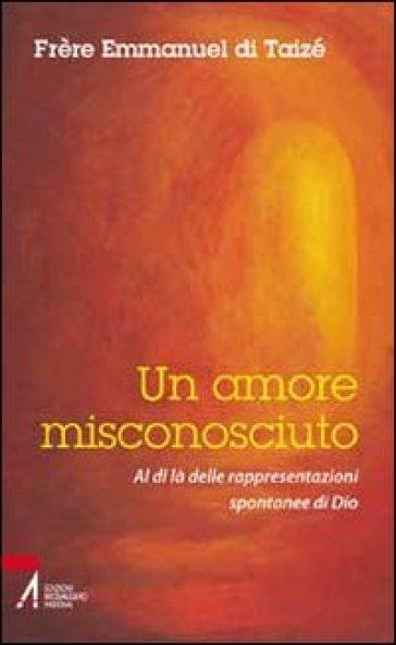 Un amore misconosciuto. Al di là delle rappresentazioni spontanee di Dio - Emmanuel de Taizé | Rochesterscifianimecon.com