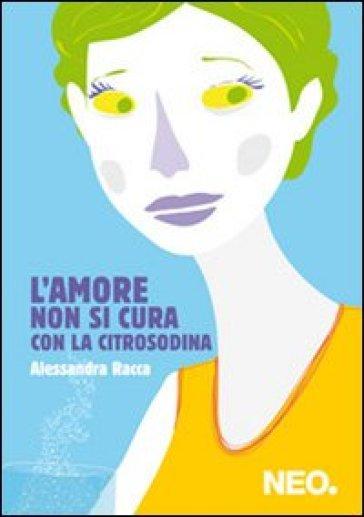 L'amore non si cura con la citrosodina - Alessandra Racca |