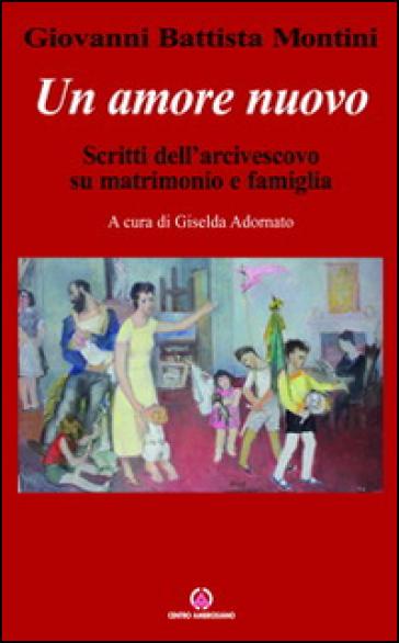 Un amore nuovo. Scritti dell'arcivescovo su matrimonio e famiglia - Paolo VI |
