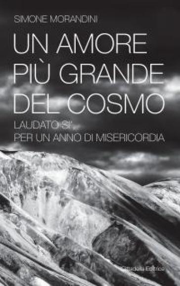 Un amore più grande del cosmo. «Laudato sì'» per un anno di misericordia - Simone Morandini | Kritjur.org