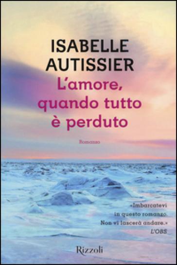 L'amore, quando tutto è perduto - Isabelle Autissier |