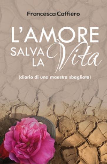 L'amore salva la vita. (Diario di una maestra sbagliata) - Francesca Caffiero |