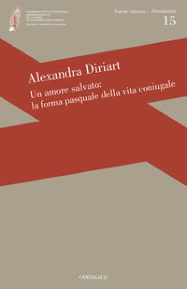 Un amore salvato: la forma pasquale dell'amore coniugale - Alexandra Diriart |