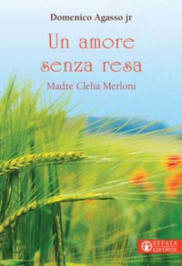Un amore senza resa. Madre Clelia Merloni - Domenico jr. Agasso  