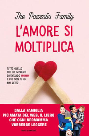L'amore si moltiplica. Tutto quello che ho imparato diventando mamma e che non ti ho mai detto - The Pozzolis Family pdf epub
