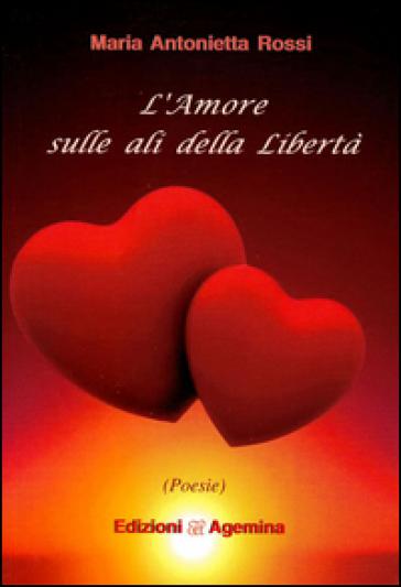 L'amore sulla ali della libertà - Maria Antonietta Rossi  