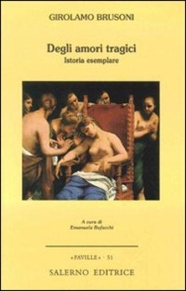 Degli amori tragici. Istoria esemplare - Girolamo Brusoni |