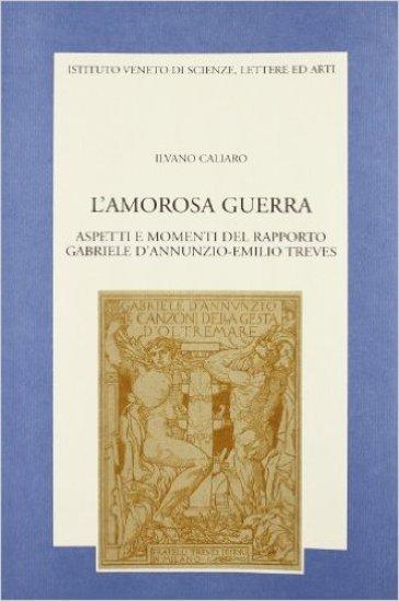 L'amorosa guerra. Aspetti e momenti del rapporto Gabriele D'Annunzio-Emilio Treves - Ilvano Caliaro |