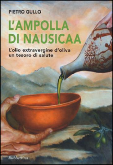 L'ampolla di Nausicaa. L'olio extravergine d'oliva un tesoro di salute - Pietro Gullo | Rochesterscifianimecon.com