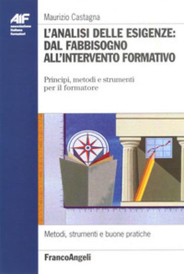 L'analisi delle esigenze: dal fabbisogno all'intervento formativo. Principi, metodi e strumenti per il formatore - Maurizio Castagna  