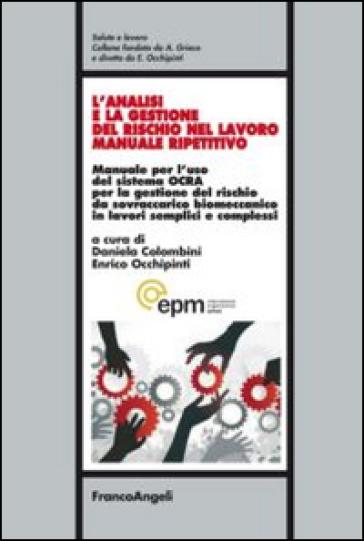 L'analisi e la gestione del rischio nel lavoro manuale ripetitivo. Manuale per l'uso del sistema OCRA per la gestione del rischio da sovraccarico biomeccanico in lavori semplici e complessi - Daniela Colombini |