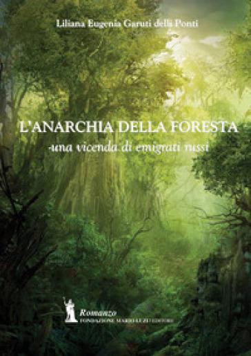 L'anarchia della foresta. Una vicenda di emigrati russi - Liliana Eugenia Garuti delli Ponti |