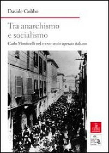 Tra anarchismo e socialismo. Carlo Monticelli nel movimento operaio italiano - Davide Gobbo  