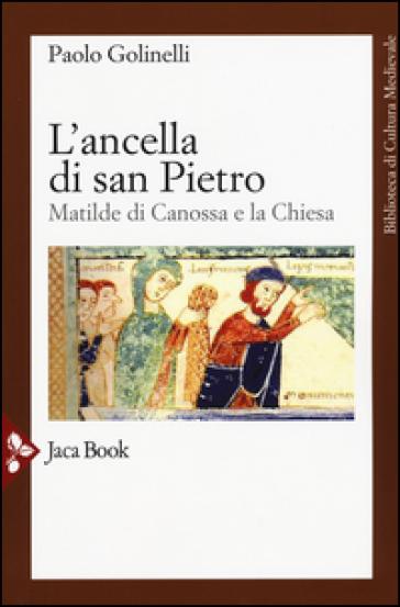 L'ancella di San Pietro. Matilde di Canossa e la Chiesa - Paolo Golinelli | Rochesterscifianimecon.com