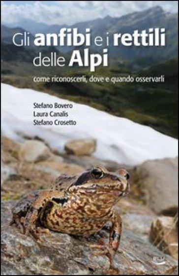 Gli anfibi e i rettili delle Alpi. Come riconoscerli, dove e quando osservarli - Stefano Bovero   Rochesterscifianimecon.com