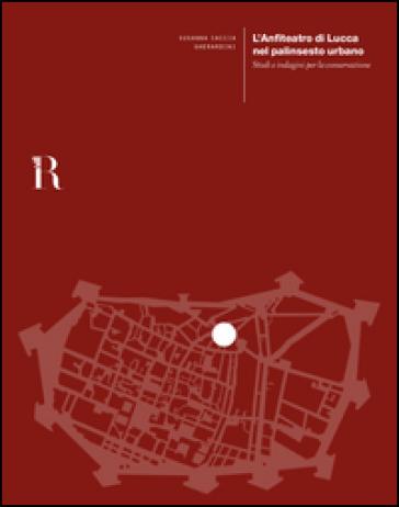 L'anfiteatro di Lucca nel palinsesto urbano. Studi e indagini per la conservazione - Susanna Caccia Gherardini | Rochesterscifianimecon.com