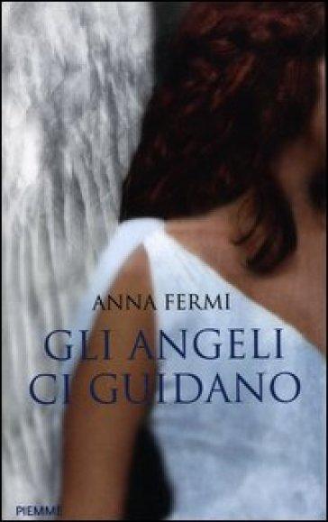 Gli angeli ci guidano. Da Al Bano a Zanardi, le testimonianze di chi li ha incontrati - Anna Fermi  