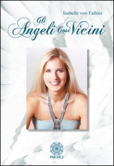Gli angeli così vicini. La mia malattia come cammino verso la pace interiore - Isabelle von Fallois |