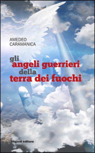 Gli angeli guerrieri della terra dei fuochi - Amedeo Caramanica |
