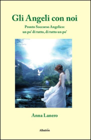 Gli angeli con noi. Pronto soccorso angelico: un po' di tutto, di tutto un po' - Anna Lanero | Rochesterscifianimecon.com