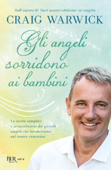 Gli angeli sorridono ai bambini. Le storie semplici e straordinarie dei piccoli angeli che incontriamo sul nostro cammino - Craig Warwick pdf epub