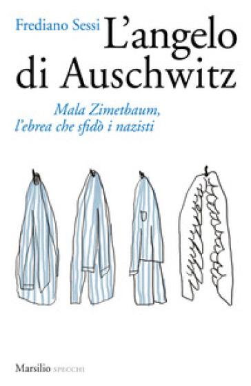 L'angelo di Auschwitz. Mala Zimetbaum, l'ebrea che sfidò i nazisti - Frediano Sessi  