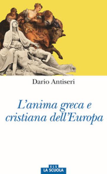 L'anima greca e cristiana dell'Europa - Dario Antiseri |