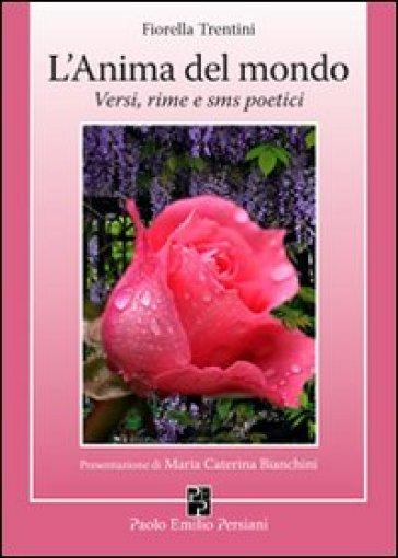 L'anima del mondo. Versi, rime e sms poetici - Fiorella Trentini |