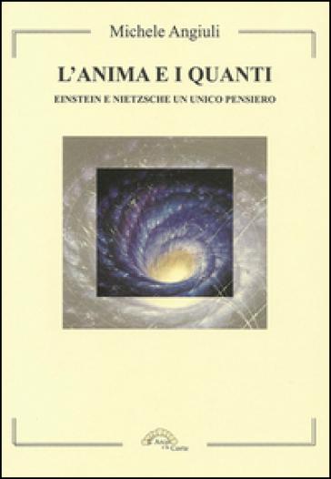 L'anima e i quanti. Einstein e Nietzsche un unico pensiero - Michele Angiuli |