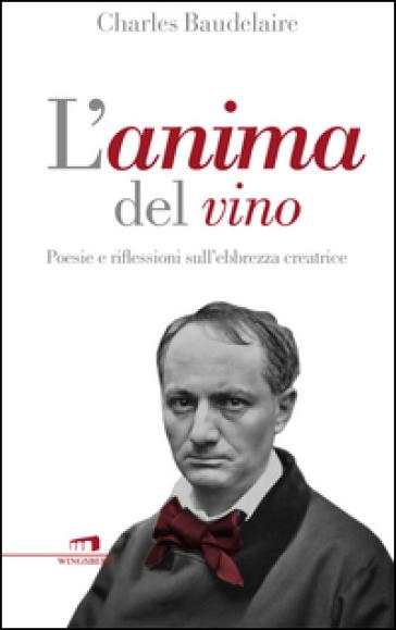 L'anima del vino. Poesie e riflessioni sull'ebbrezza creatrice - Charles Baudelaire |