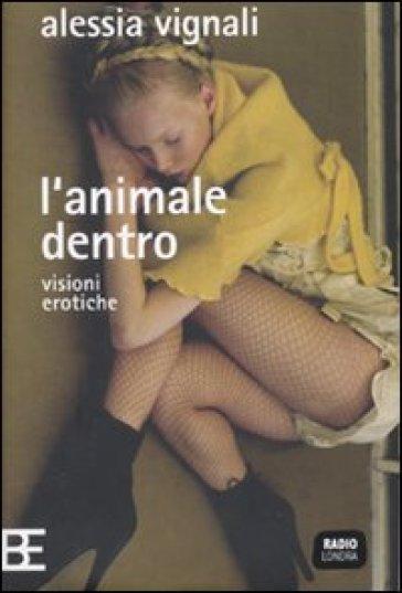 L'animale dentro. Visioni erotiche - Alessia Vignali  