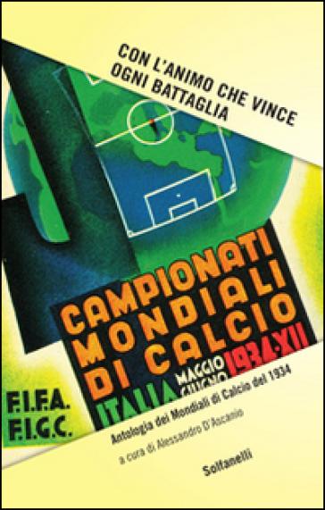 Con l'animo che vince ogni battaglia. Antologia dei mondiali di calcio del 1934 - A. D'Ascanio  