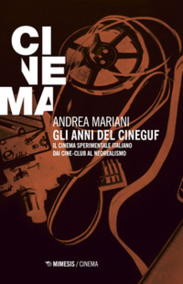 Gli anni del Cineguf. Il cinema sperimentale italiano dal cine-club al Neorealismo - Andrea Mariani |