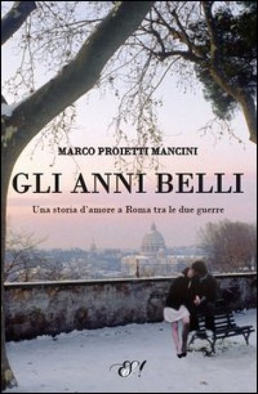 Gli anni belli. La storia di un amore a Roma tra le due guerre - Marco Proietti Mancini  