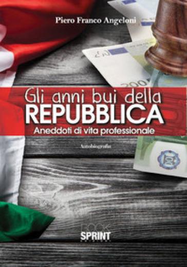 Gli anni bui della Repubblica. Aneddoti di vita professionale - Piero Franco Angeloni | Rochesterscifianimecon.com