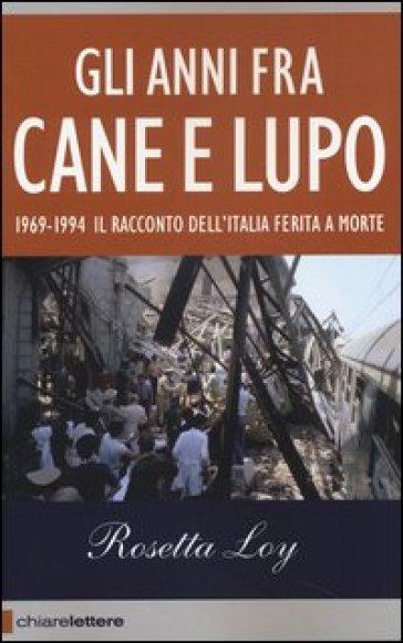 Gli anni fra cane e lupo. 1969-1994. Il racconto dell'Italia ferita a morte - Rosetta Loy  