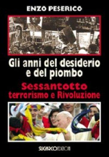 Gli anni del desiderio e del piombo. Sessantotto, terrorismo e rivoluzione - Enzo Peserico |