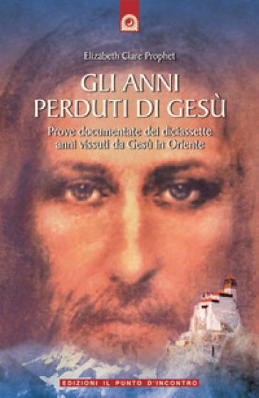 Gli anni perduti di Gesù. Prove documentate dei diciassette anni vissuti da Gesù in Oriente - Elizabeth Clare Prophet |