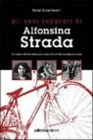 Gli anni ruggenti di Alfonsina Strada. Il romanzo dell'unica donna che ha corso il giro d'Italia assieme agli uomini - Paolo Facchinetti |