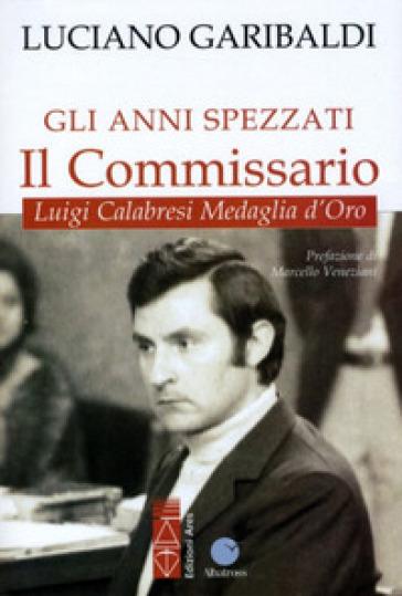 Gli anni spezzati. Il commissario Luigi Calabresi, medaglia d'oro - Luciano Garibaldi  