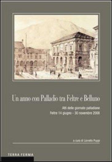 Un anno con Palladio tra Feltre e Belluno. Atti delle Giornate palladiane (Feltre 14 giugno-30 novembre 2008) - L. Puppi | Rochesterscifianimecon.com