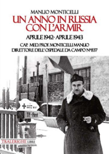 Un anno in Russia con l'Armir. Aprile 1942-Aprile 1943. Cap. Med. Prof. Monticelli Manlio direttore dell'ospedale da campo n° 837 - Manlio Monticelli  