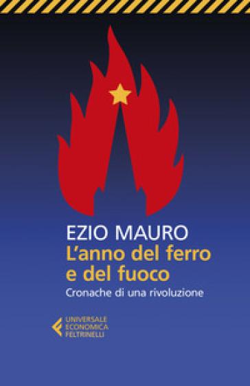 L'anno del ferro e del fuoco. Cronache di una rivoluzione - Ezio Mauro | Rochesterscifianimecon.com