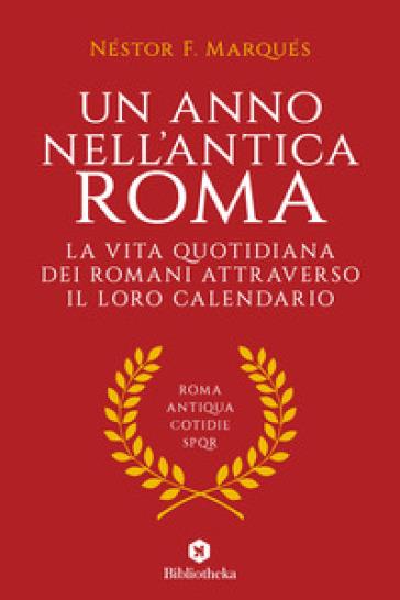Un anno nell'antica Roma. La vita quotidiana dei romani attraverso il loro calendario - Néstor F. Marqués   Rochesterscifianimecon.com