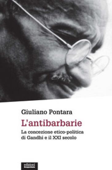 L'antibarbarie. La concezione etico-politica di Gandhi e il XXI secolo - Giuliano Pontara  