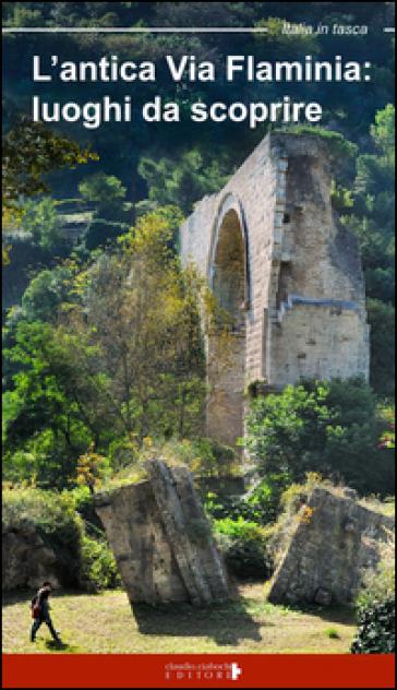 L'antica Via Flaminia. Luoghi da scoprire. Un viaggio tra Lazio, Umbria e Marche - Floria Moscardi | Rochesterscifianimecon.com
